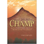 From Chump to Champ - How Individuals Go From Good to Great by David Benzel